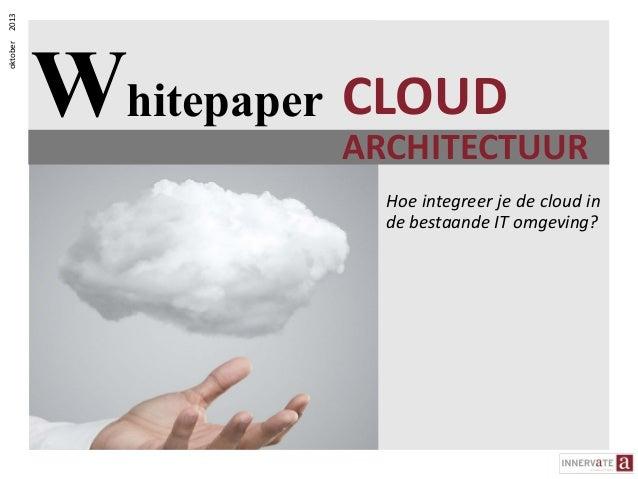 2013 oktober  Whitepaper CLOUD  ARCHITECTUUR ARCHITECTUUR Hoe integreer je de cloud in de bestaande IT omgeving?