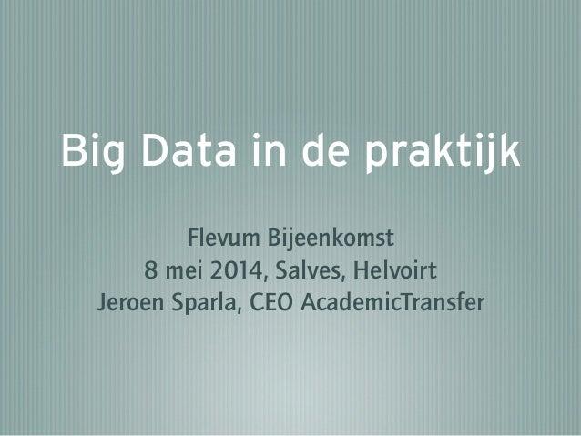 Big Data in de praktijk Flevum Bijeenkomst 8 mei 2014, Salves, Helvoirt Jeroen Sparla, CEO AcademicTransfer