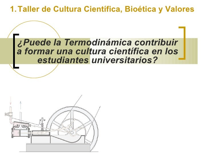 1. Taller de Cultura Científica, Bioética y Valores     ¿Puede la Termodinámica contribuir  a formar una cultura científic...