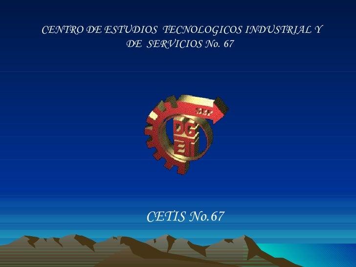 CENTRO DE ESTUDIOS  TECNOLOGICOS INDUSTRIAL Y DE  SERVICIOS No. 67  CETIS No.67