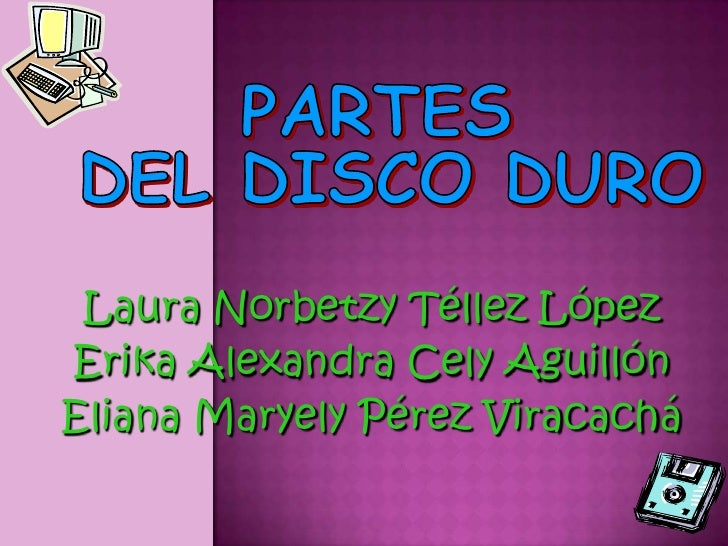 PARTES <br />DEL DISCO DURO<br />Laura Norbetzy Téllez López<br />Erika Alexandra Cely Aguillón<br />Eliana Maryely Pérez ...