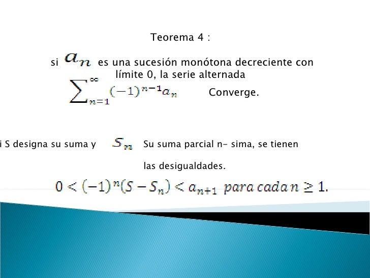 Teorema 4 :  si  es una sucesión monótona decreciente con límite 0, la serie alternada  Converge. Si S designa su suma y  ...