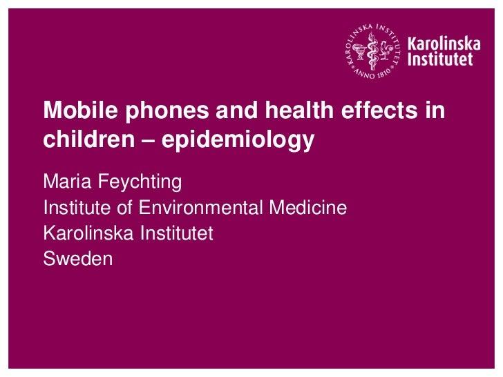 Mobile phones and health effects inchildren – epidemiologyMaria FeychtingInstitute of Environmental MedicineKarolinska Ins...