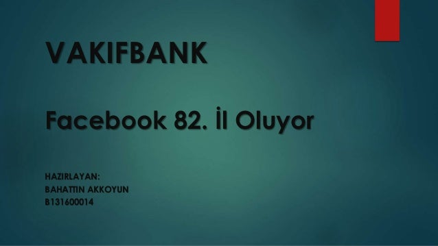 VAKIFBANK  Facebook 82. İl Oluyor  HAZIRLAYAN:  BAHATTIN AKKOYUN  B131600014