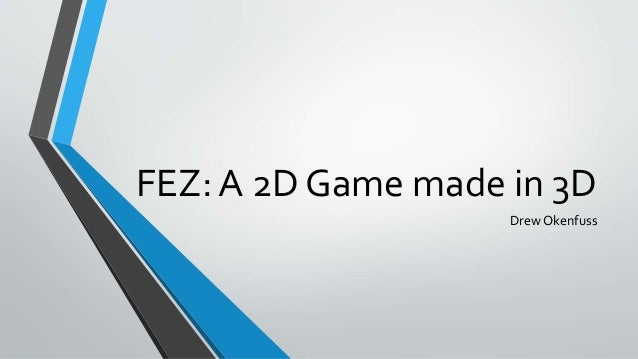FEZ: A 2D Game made in 3D Drew Okenfuss
