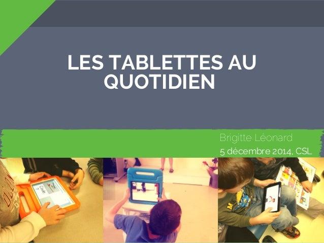 LES TABLETTES AU  Brigitte Léonard  QUOTIDIEN  1 2 3  Pourquoi des  tablettes?  Les types  d'applications  5 décembre 2014...
