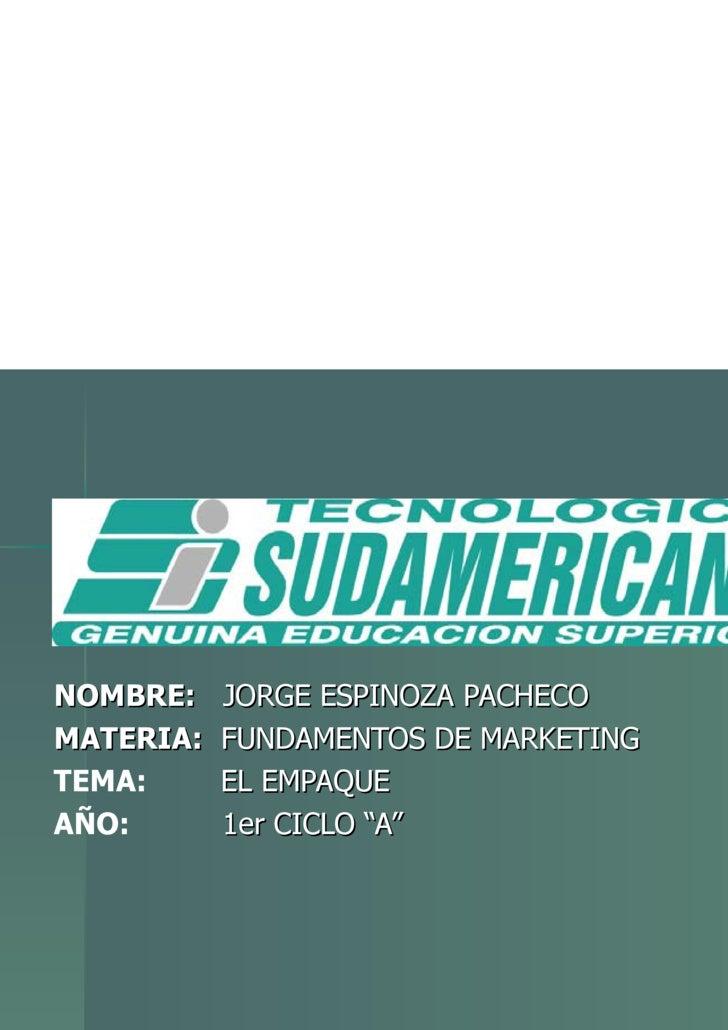 """NOMBRE:   JORGE ESPINOZA PACHECO MATERIA:   FUNDAMENTOS DE MARKETING TEMA:   EL EMPAQUE AÑO:   1er CICLO """"A"""""""