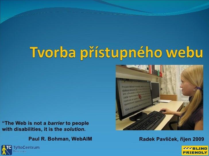 """Radek Pavlíček, říjen 2009 """" The Web is not a  barrier  to people with disabilities, it is the  solution . Paul R. Bohman,..."""
