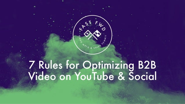 7 Rules for Optimizing B2B Video on YouTube & SocialVIDEO M K T G & S A L E S S U M MIT FA S T F W D