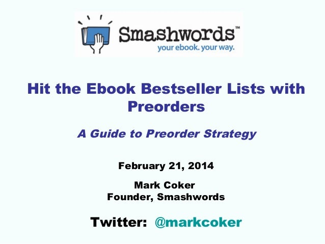 Hit the Ebook Bestseller Lists with  Preorders  A Guide to Preorder Strategy  February 21, 2014  Mark Coker  Founder, Smas...