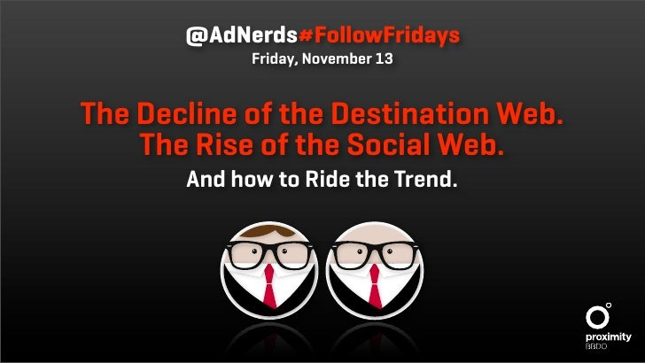 @AdNerds#FollowFridays              Friday, November 13   The Decline of the Destination Web.     The Rise of the Social W...