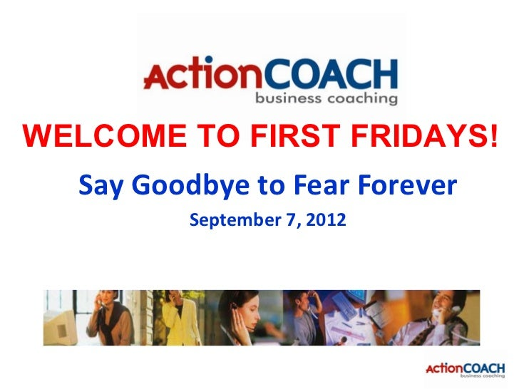 WELCOME TO FIRST FRIDAYS!  Say Goodbye to Fear Forever          September 7, 2012