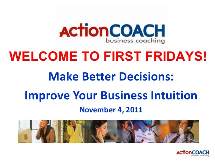 WELCOME TO FIRST FRIDAYS!     Make Better Decisions: Improve Your Business Intuition           November 4, 2011