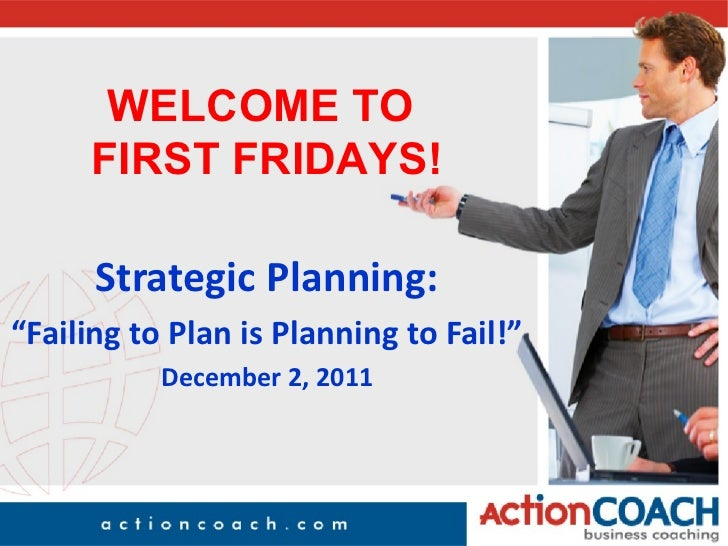 "WELCOME TO     FIRST FRIDAYS!      Strategic Planning:""Failing to Plan is Planning to Fail!""           December 2, 2011"