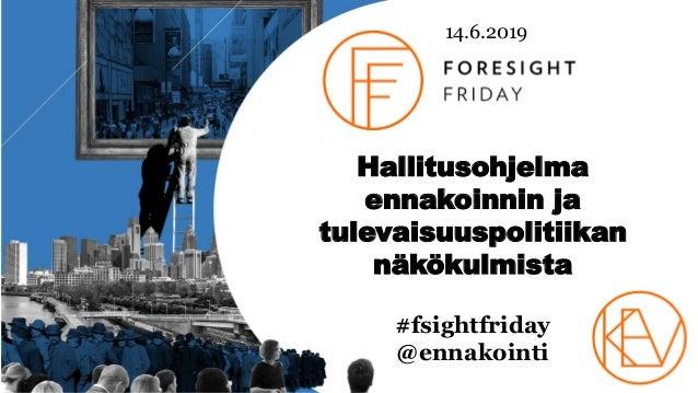 14.6.2019 Hallitusohjelma ennakoinnin ja tulevaisuuspolitiikan näkökulmista #fsightfriday @ennakointi