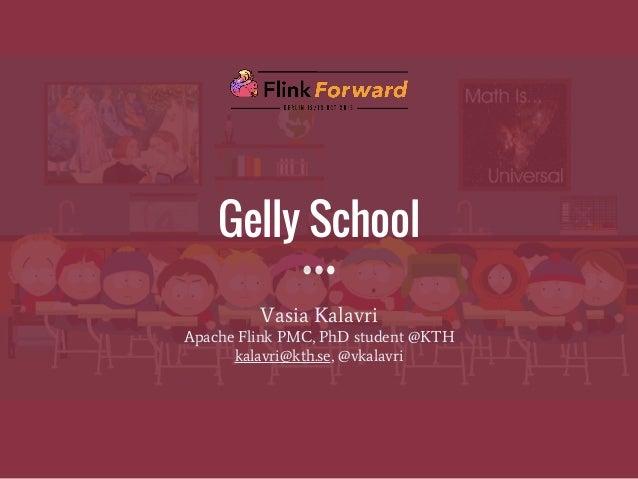 Gelly School Vasia Kalavri Apache Flink PMC, PhD student @KTH kalavri@kth.se, @vkalavri