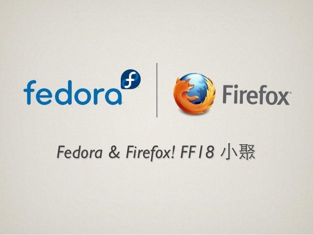 Fedora & Firefox! FF18 ⼩小聚