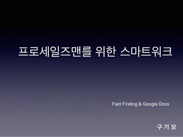 프로세일즈맨를 위한 스마트워크  Fact Finding & Google Docs  구기모
