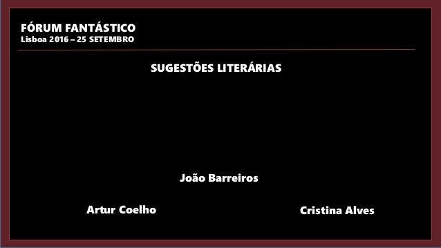 João Barreiros Artur Coelho Cristina Alves FÓRUM FANTÁSTICO Lisboa 2016 – 25 SETEMBRO SUGESTÕES LITERÁRIAS