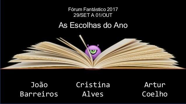 Fórum Fantástico 2017 29/SET A 01/OUT João Barreiros Cristina Alves Artur Coelho As Escolhas do Ano