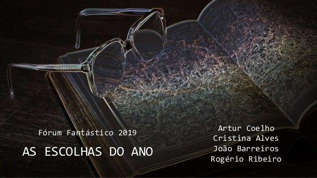Fórum Fantástico 2019 AS ESCOLHAS DO ANO Artur Coelho Cristina Alves João Barreiros Rogério Ribeiro Fórum Fantástico 2019 ...