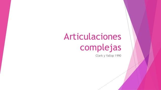 Articulaciones complejas Clark y Yallop 1990