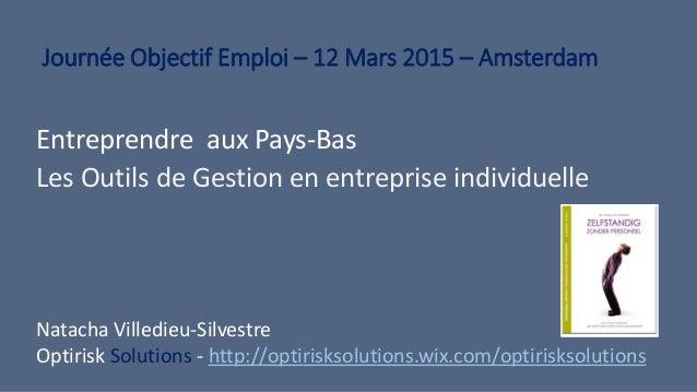 Journée Objectif Emploi – 12 Mars 2015 – Amsterdam Entreprendre aux Pays-Bas Les Outils de Gestion en entreprise individue...