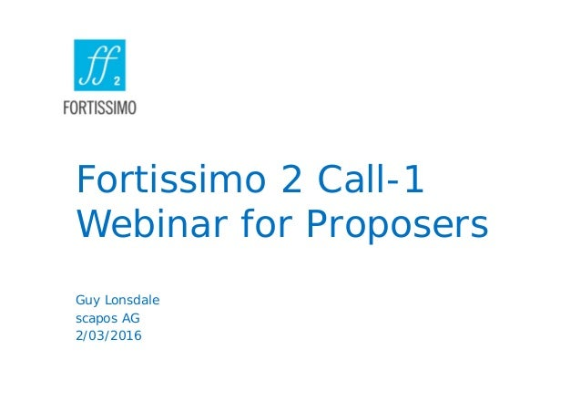 Fortissimo 2 Call-1 Webinar for Proposers Guy Lonsdale scapos AG 2/03/2016