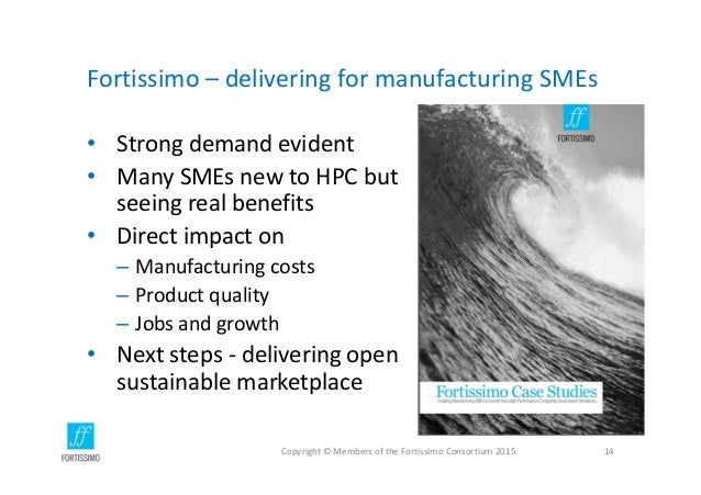 Fortissimo– deliveringformanufacturingSMEs • Strongdemandevident • ManySMEsnewtoHPCbut seeingrealbenefits • ...