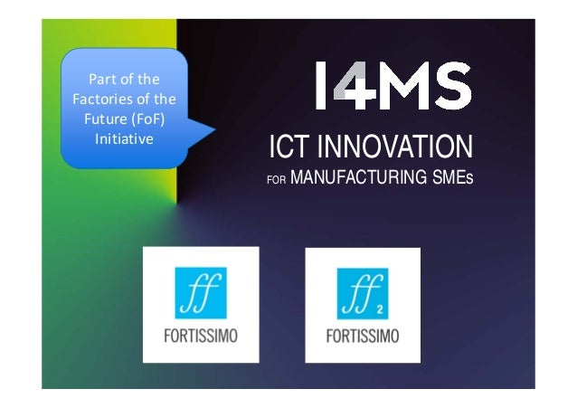 ICT INNOVATION FOR MANUFACTURING SMEs Partofthe Factoriesofthe Future(FoF) Initiative