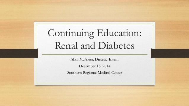 Continuing Education: Renal and Diabetes Alisa McAleer, Dietetic Intern December 15, 2014 Southern Regional Medical Center