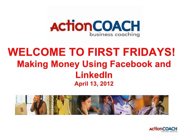 WELCOME TO FIRST FRIDAYS! Making Money Using Facebook and            LinkedIn            April 13, 2012