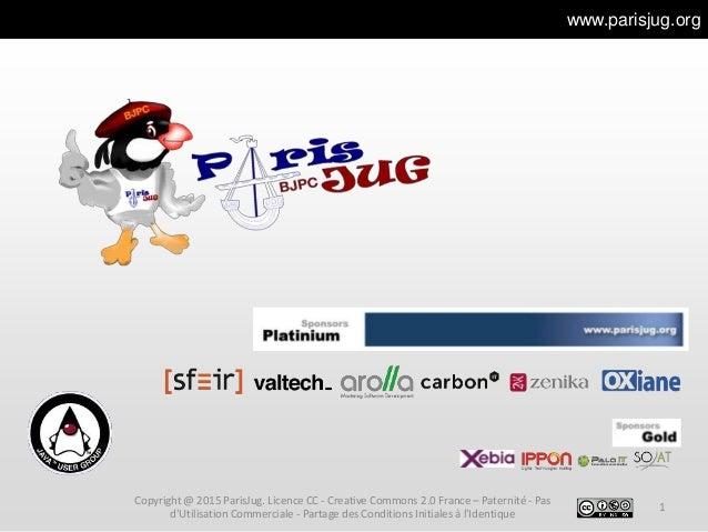 www.parisjug.org 1 Copyright @ 2015 ParisJug. Licence CC - Creative Commons 2.0 France – Paternité - Pas d'Utilisation Com...