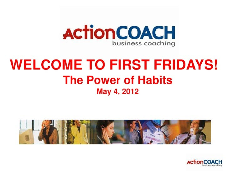 WELCOME TO FIRST FRIDAYS!      The Power of Habits           May 4, 2012