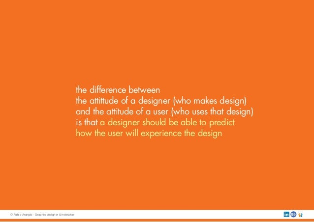 the difference between the attittude of a designer (who makes design) and the attitude of a user (who uses that design) is...