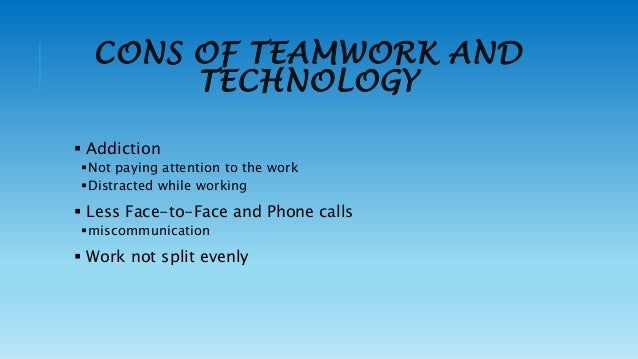 pros and cons of team work I have engaged in some teamwork before, academically or not academically i learned various experience and lessons from each of them pros teamwork provides everybody with a chance to contribute to the whole work, even he or she is not professional in anything.