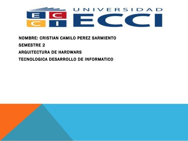 NOMBRE: CRISTIAN CAMILO PEREZ SARMIENTO SEMESTRE 2 ARGUITECTURA DE HARDWARS TECNOLOGICA DESARROLLO DE INFORMATICO