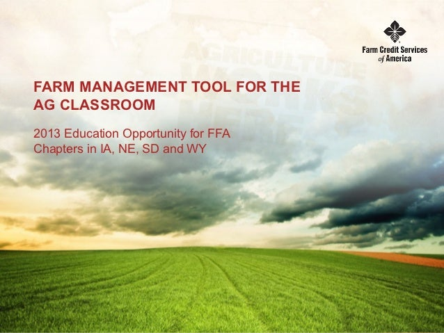 FARM MANAGEMENT TOOL FOR THEAG CLASSROOM2013 Education Opportunity for FFAChapters in IA, NE, SD and WY