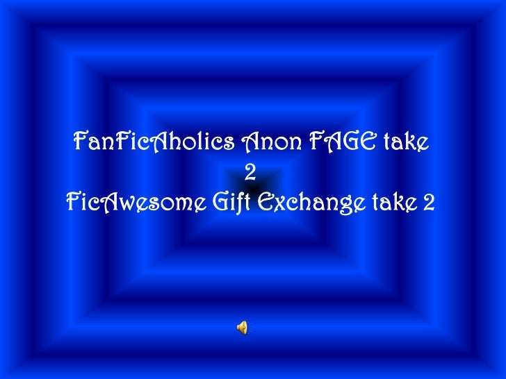FanFicAholics Anon FAGE take 2<br />FicAwesome Gift Exchange take 2<br />