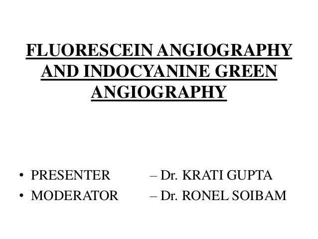 FLUORESCEIN ANGIOGRAPHY AND INDOCYANINE GREEN ANGIOGRAPHY • PRESENTER – Dr. KRATI GUPTA • MODERATOR – Dr. RONEL SOIBAM