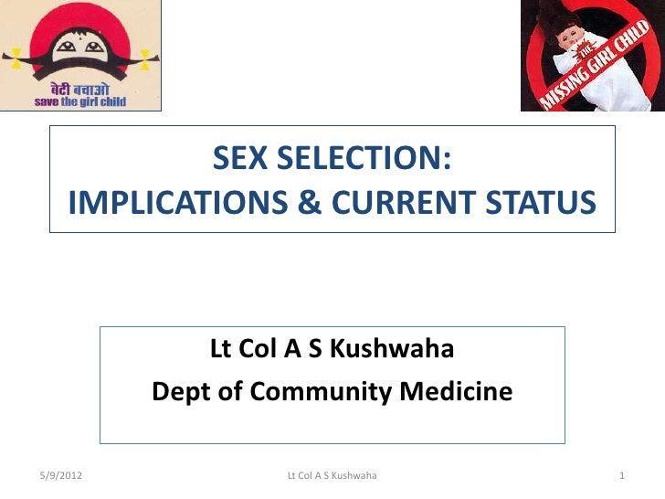 SEX SELECTION:     IMPLICATIONS & CURRENT STATUS               Lt Col A S Kushwaha           Dept of Community Medicine5/9...