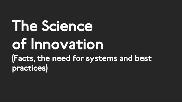 The Science of Innovation (Facts, the need for systems and best practices)