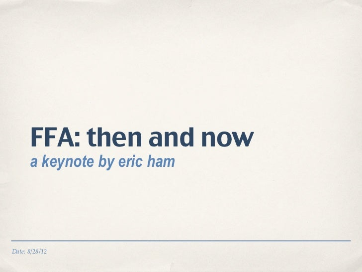 FFA: then and now      a keynote by eric hamDate: 8/28/12