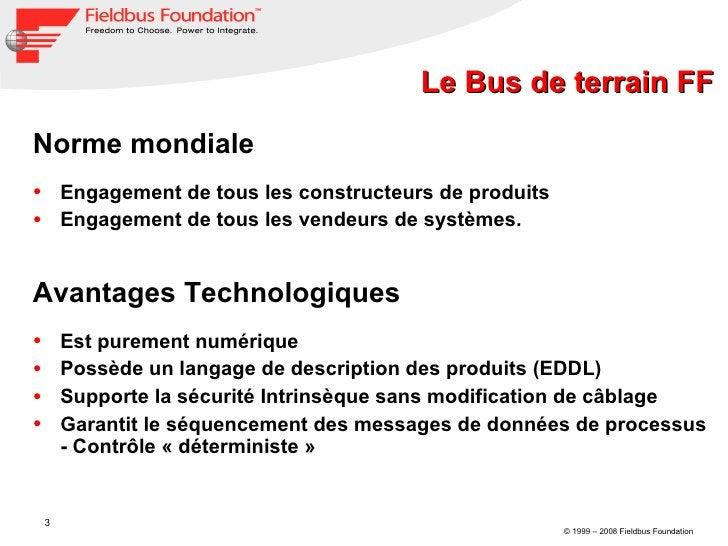 Le Bus de terrain FF <ul><li>Norme mondiale </li></ul><ul><li>Engagement de tous les constructeurs de produits </li></ul><...