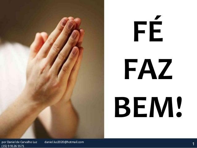 FÉ FAZ BEM! 1por Daniel de Carvalho Luz daniel.luz2020@hotmail.com (15) 9 9126 5571
