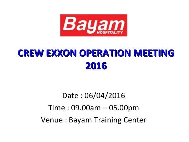 CREW EXXON OPERATION MEETINGCREW EXXON OPERATION MEETING 20162016 Date : 06/04/2016 Time : 09.00am – 05.00pm Venue : Bayam...