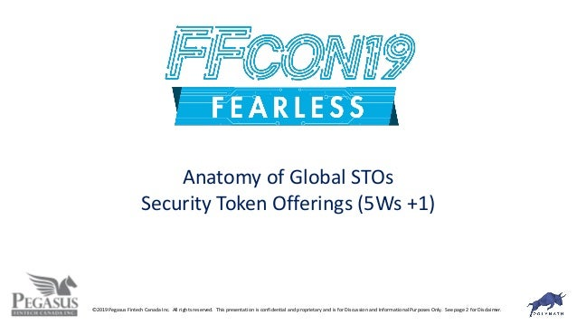Anatomy of Global STOs Security Token Offerings (5Ws +1) ©2019 Pegasus Fintech Canada Inc. All rights reserved. This prese...