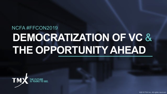 NCFA #FFCON2019 DEMOCRATIZATION OF VC & THE OPPORTUNITY AHEAD ©2018 TSX Inc. All rights reserved.