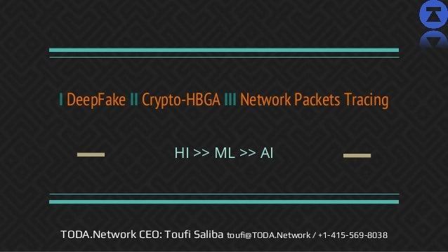 I DeepFake II Crypto-HBGA III Network Packets Tracing HI >> ML >> AI TODA.Network CEO: Toufi Saliba toufi@TODA.Network / +...