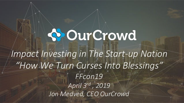 "Impact Investing in The Start-up Nation ""How We Turn Curses Into Blessings"" FFcon19 April 3rd , 2019 Jon Medved, CEO OurCr..."